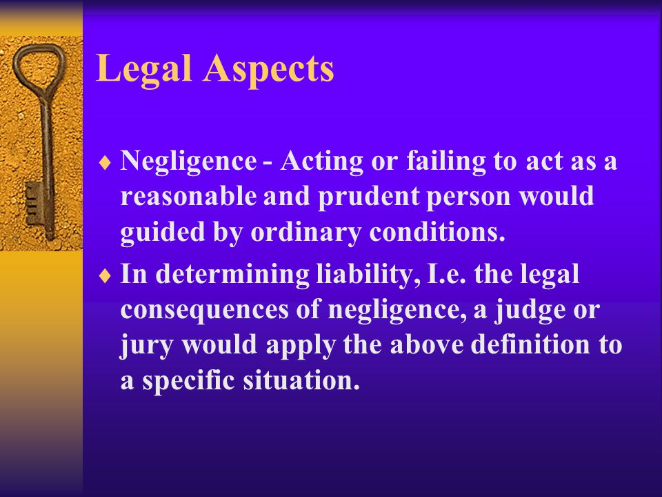 Legal Aspects  Negligence - Acting or failing to act as a reasonable and prudent person would guided by ordinary conditions.