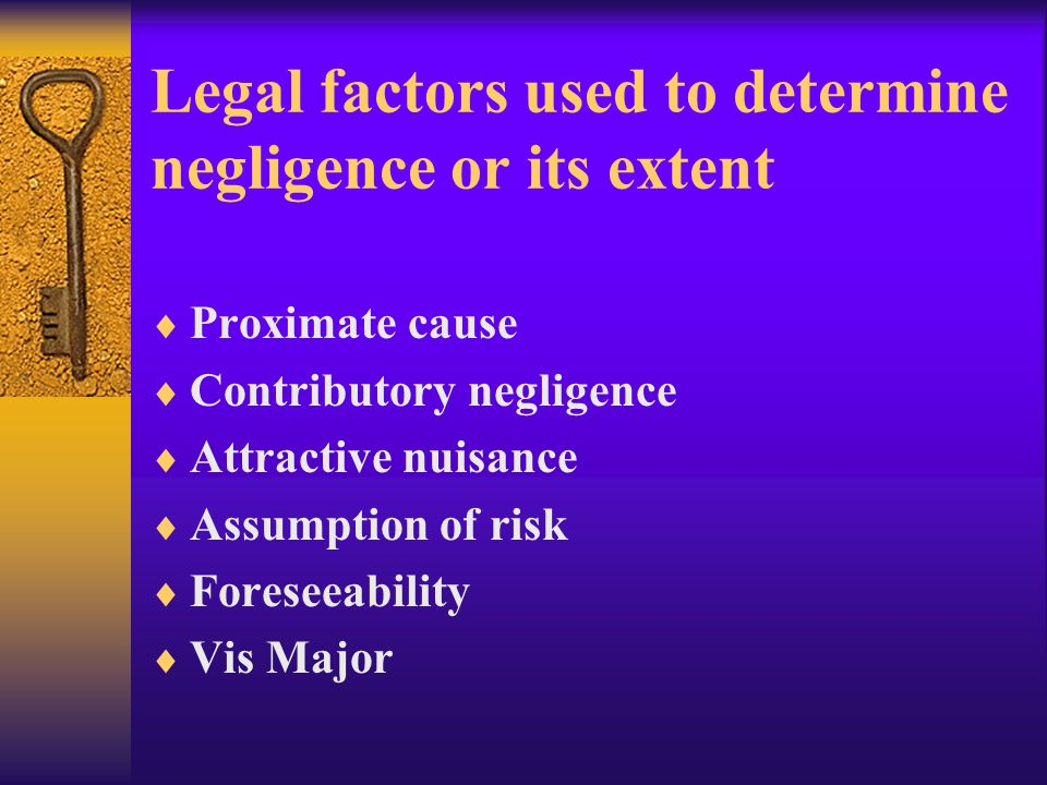 Legal factors used to determine negligence or its extent  Proximate cause  Contributory negligence  Attractive nuisance  Assumption of risk  Foreseeability  Vis Major