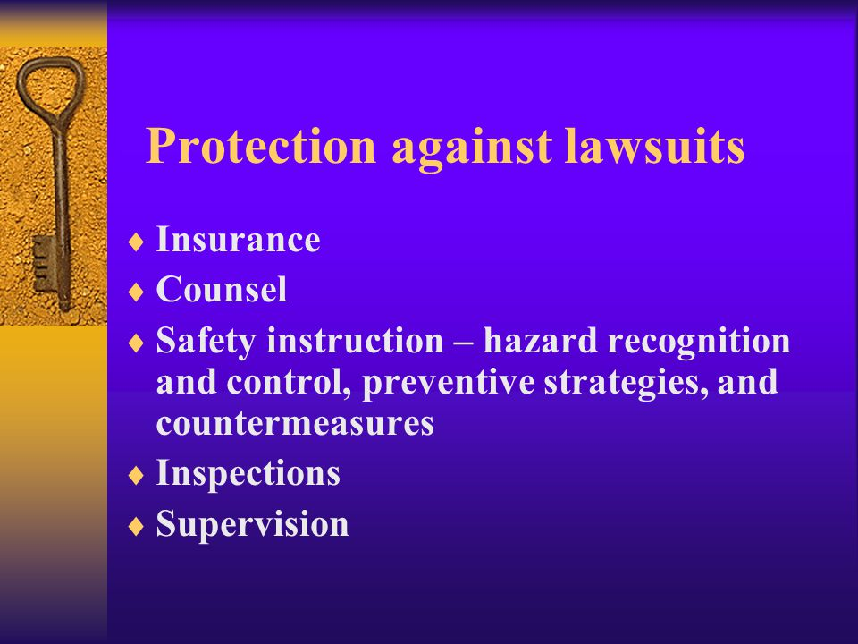 Protection against lawsuits  Insurance  Counsel  Safety instruction – hazard recognition and control, preventive strategies, and countermeasures  Inspections  Supervision