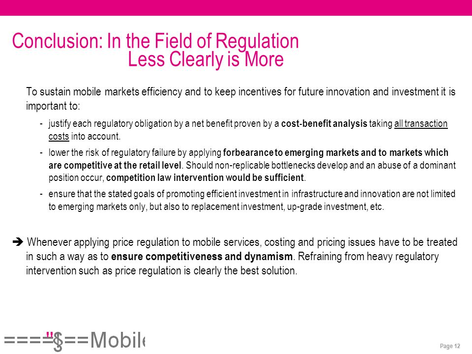 Page 12 Conclusion: In the Field of Regulation Less Clearly is More To sustain mobile markets efficiency and to keep incentives for future innovation and investment it is important to: -justify each regulatory obligation by a net benefit proven by a cost-benefit analysis taking all transaction costs into account.
