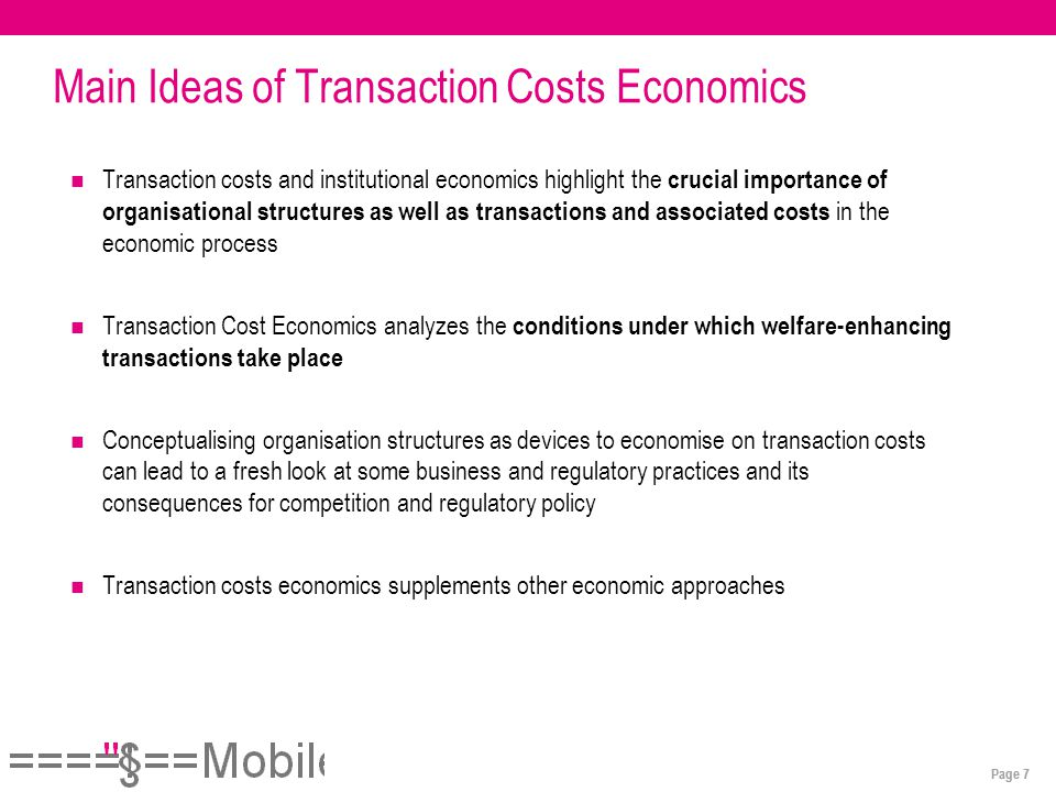 Page 7 Main Ideas of Transaction Costs Economics Transaction costs and institutional economics highlight the crucial importance of organisational structures as well as transactions and associated costs in the economic process Transaction Cost Economics analyzes the conditions under which welfare-enhancing transactions take place Conceptualising organisation structures as devices to economise on transaction costs can lead to a fresh look at some business and regulatory practices and its consequences for competition and regulatory policy Transaction costs economics supplements other economic approaches