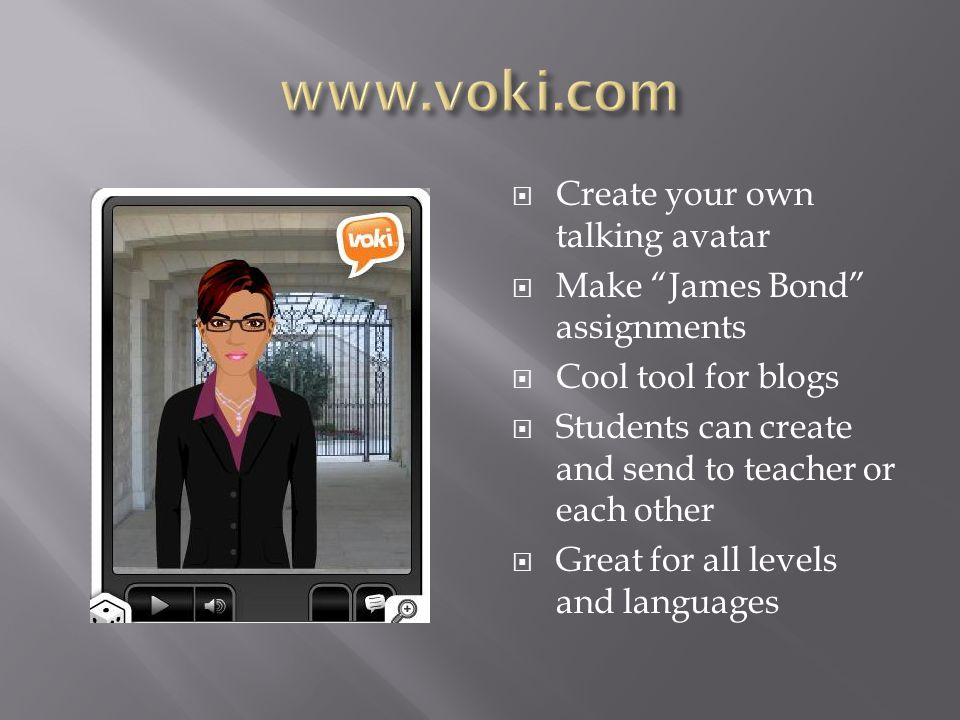  Create your own talking avatar  Make James Bond assignments  Cool tool for blogs  Students can create and send to teacher or each other  Great for all levels and languages