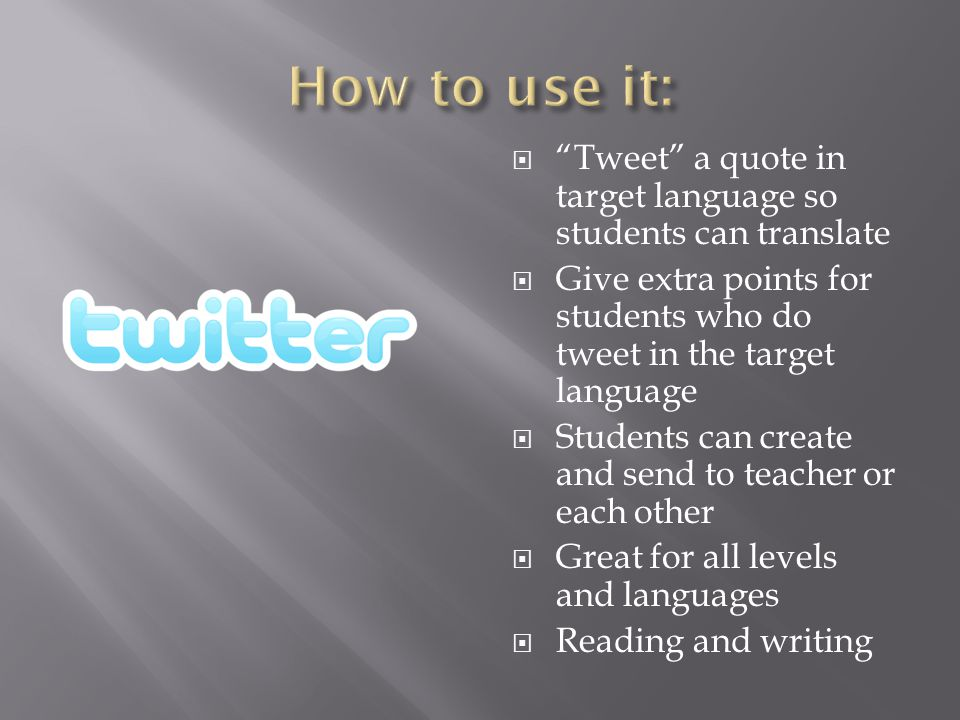  Tweet a quote in target language so students can translate  Give extra points for students who do tweet in the target language  Students can create and send to teacher or each other  Great for all levels and languages  Reading and writing
