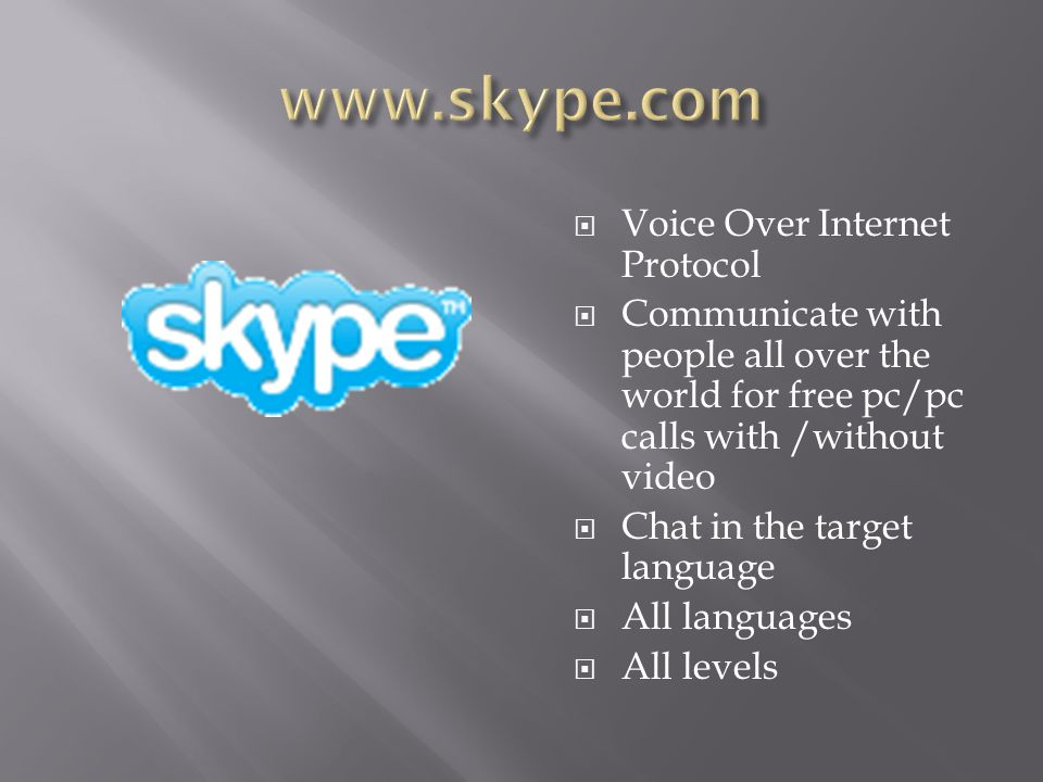  Voice Over Internet Protocol  Communicate with people all over the world for free pc/pc calls with /without video  Chat in the target language  All languages  All levels