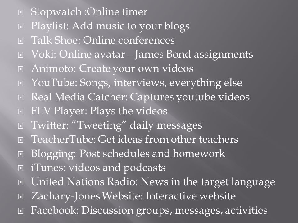  Stopwatch :Online timer  Playlist: Add music to your blogs  Talk Shoe: Online conferences  Voki: Online avatar – James Bond assignments  Animoto: Create your own videos  YouTube: Songs, interviews, everything else  Real Media Catcher: Captures youtube videos  FLV Player: Plays the videos  Twitter: Tweeting daily messages  TeacherTube: Get ideas from other teachers  Blogging: Post schedules and homework  iTunes: videos and podcasts  United Nations Radio: News in the target language  Zachary-Jones Website: Interactive website  Facebook: Discussion groups, messages, activities