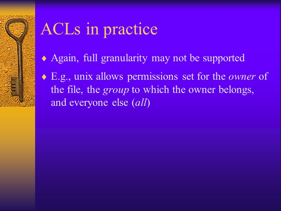 ACLs in practice  Again, full granularity may not be supported  E.g., unix allows permissions set for the owner of the file, the group to which the owner belongs, and everyone else (all)