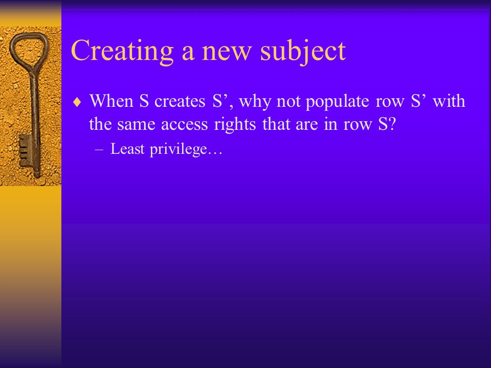 Creating a new subject  When S creates S', why not populate row S' with the same access rights that are in row S.