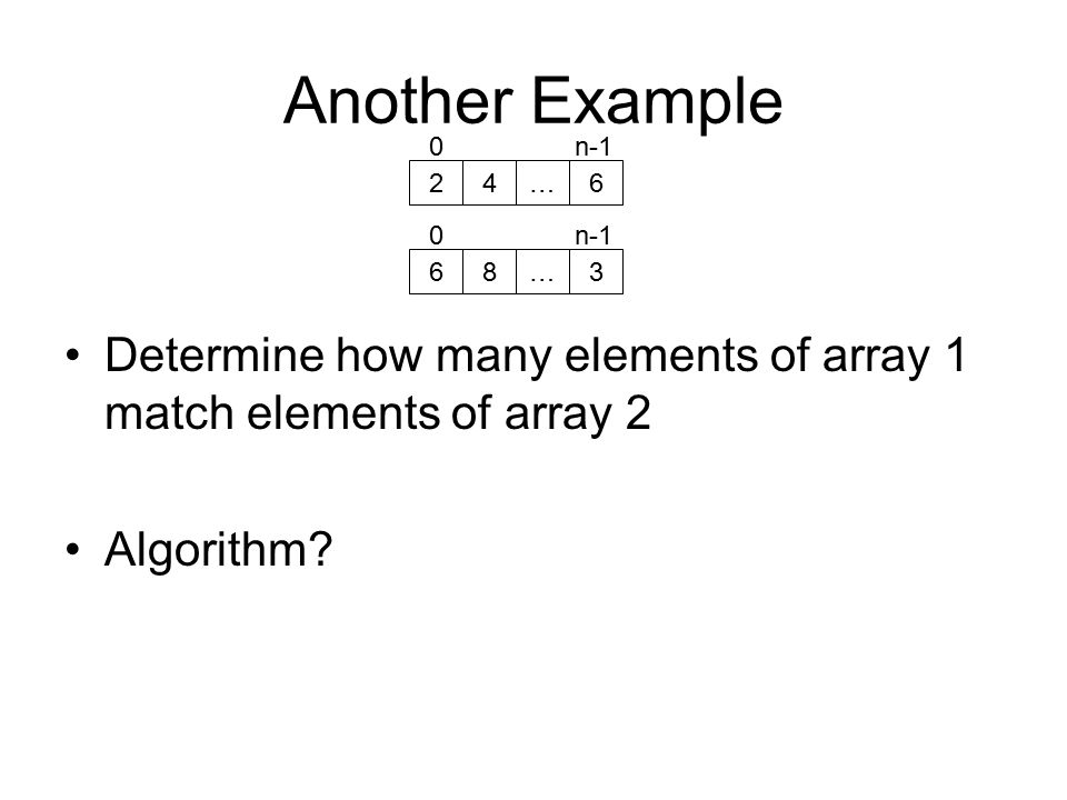 Another Example Determine how many elements of array 1 match elements of array 2 Algorithm.