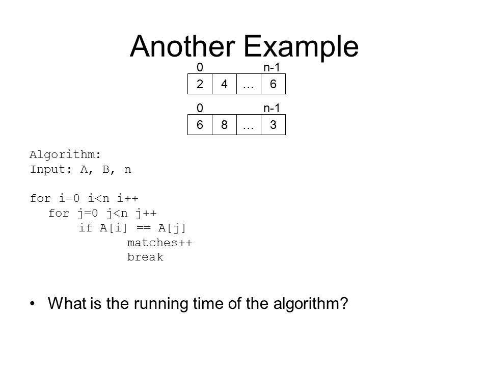 Another Example Algorithm: Input: A, B, n for i=0 i<n i++ for j=0 j<n j++ if A[i] == A[j] matches++ break What is the running time of the algorithm.