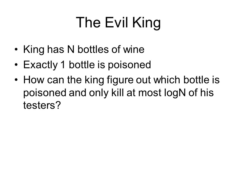 The Evil King King has N bottles of wine Exactly 1 bottle is poisoned How can the king figure out which bottle is poisoned and only kill at most logN of his testers