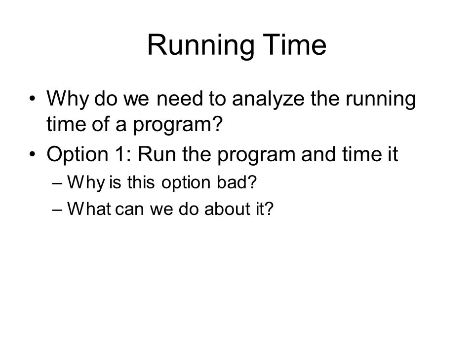 Running Time Why do we need to analyze the running time of a program.