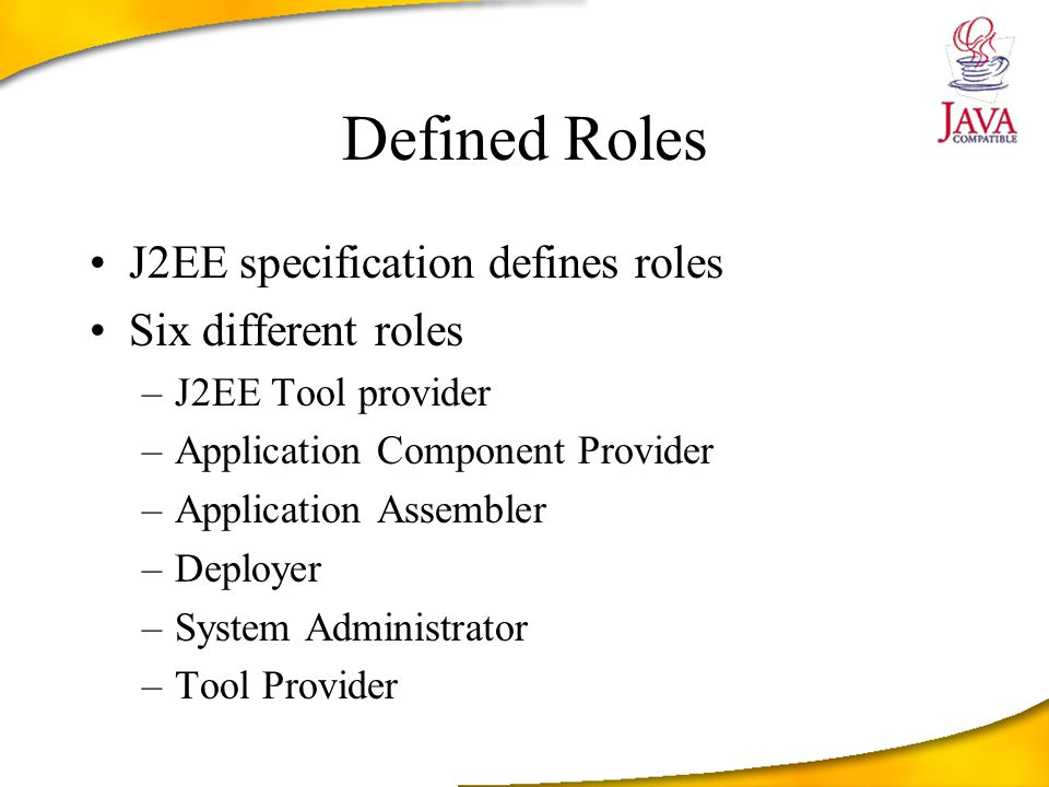 Defined Roles J2EE specification defines roles Six different roles –J2EE Tool provider –Application Component Provider –Application Assembler –Deployer –System Administrator –Tool Provider