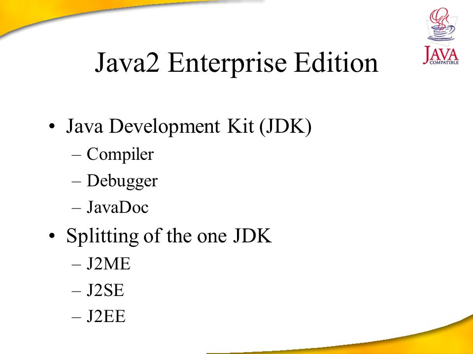 Java2 Enterprise Edition Java Development Kit (JDK) –Compiler –Debugger –JavaDoc Splitting of the one JDK –J2ME –J2SE –J2EE