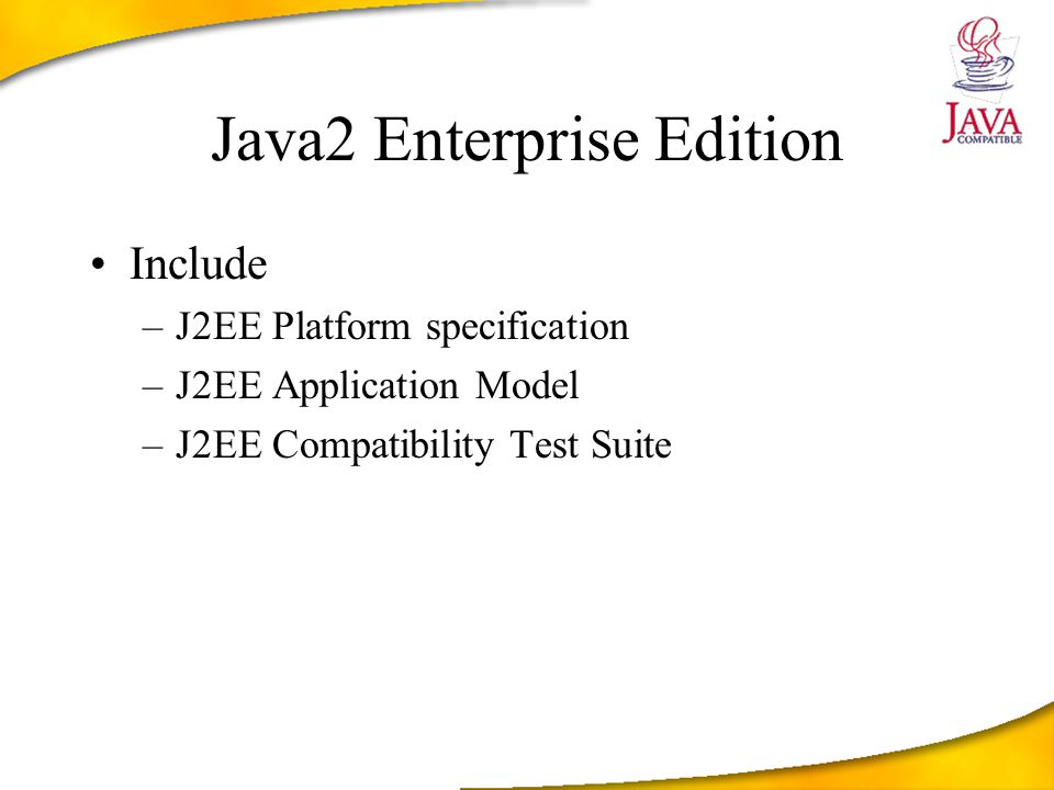 Java2 Enterprise Edition Include –J2EE Platform specification –J2EE Application Model –J2EE Compatibility Test Suite
