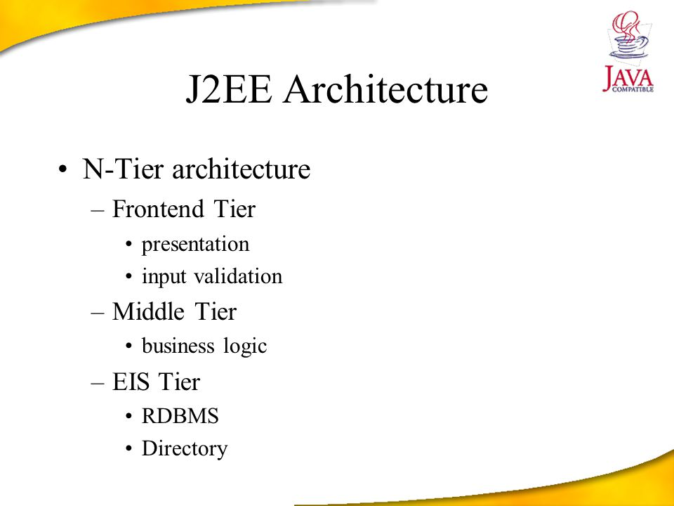 J2EE Architecture N-Tier architecture –Frontend Tier presentation input validation –Middle Tier business logic –EIS Tier RDBMS Directory