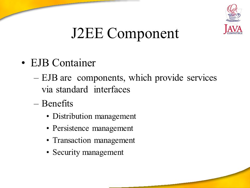J2EE Component EJB Container –EJB are components, which provide services via standard interfaces –Benefits Distribution management Persistence management Transaction management Security management