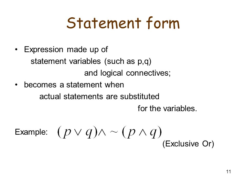 11 Statement form Expression made up of statement variables (such as p,q) and logical connectives; becomes a statement when actual statements are substituted for the variables.