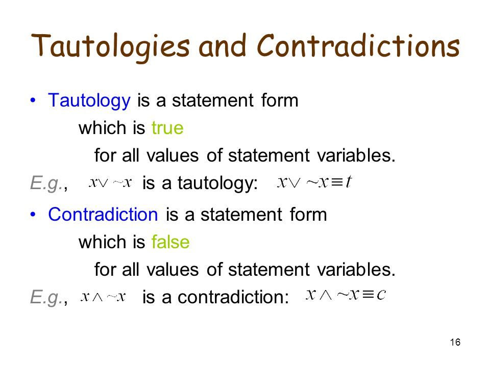 16 Tautologies and Contradictions Tautology is a statement form which is true for all values of statement variables.