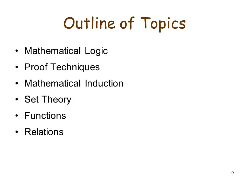 2 Outline of Topics Mathematical Logic Proof Techniques Mathematical Induction Set Theory Functions Relations