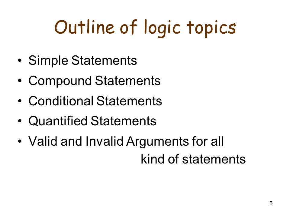5 Outline of logic topics Simple Statements Compound Statements Conditional Statements Quantified Statements Valid and Invalid Arguments for all kind of statements