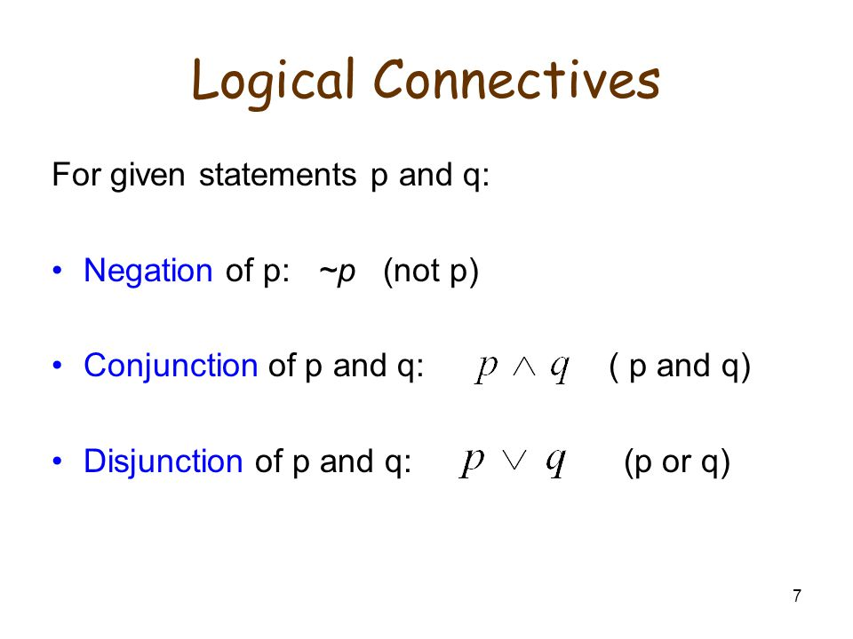 7 Logical Connectives For given statements p and q: Negation of p: ~p (not p) Conjunction of p and q: ( p and q) Disjunction of p and q: (p or q)