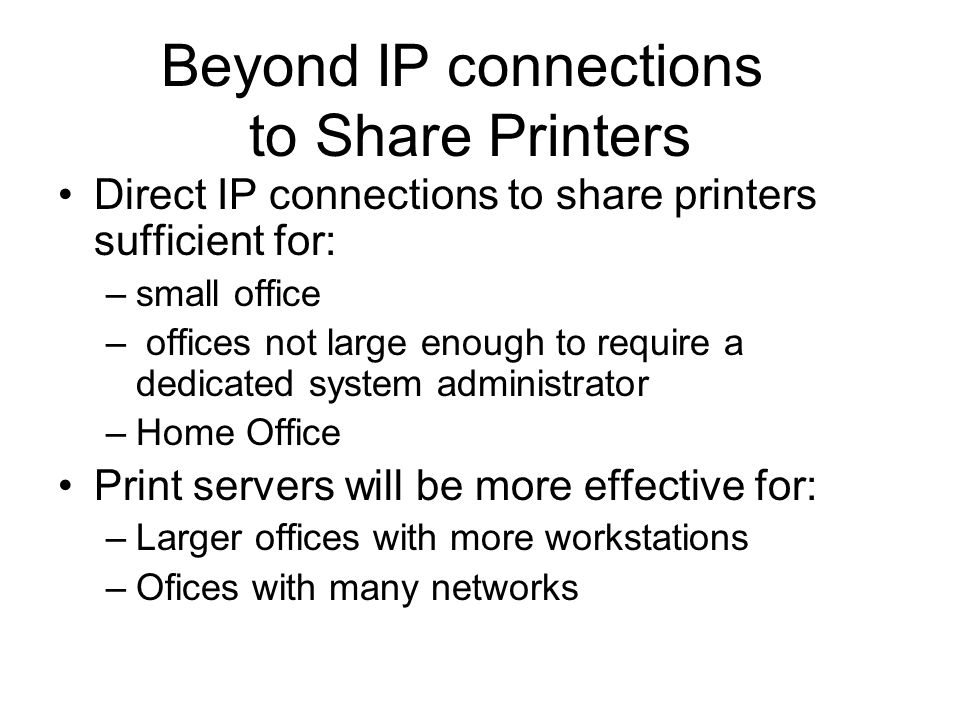 Direct IP connections to share printers sufficient for: –small office – offices not large enough to require a dedicated system administrator –Home Office Print servers will be more effective for: –Larger offices with more workstations –Ofices with many networks Beyond IP connections to Share Printers