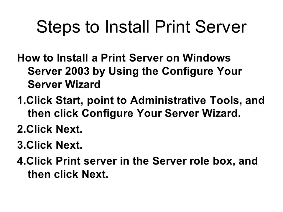 Steps to Install Print Server How to Install a Print Server on Windows Server 2003 by Using the Configure Your Server Wizard 1.Click Start, point to Administrative Tools, and then click Configure Your Server Wizard.