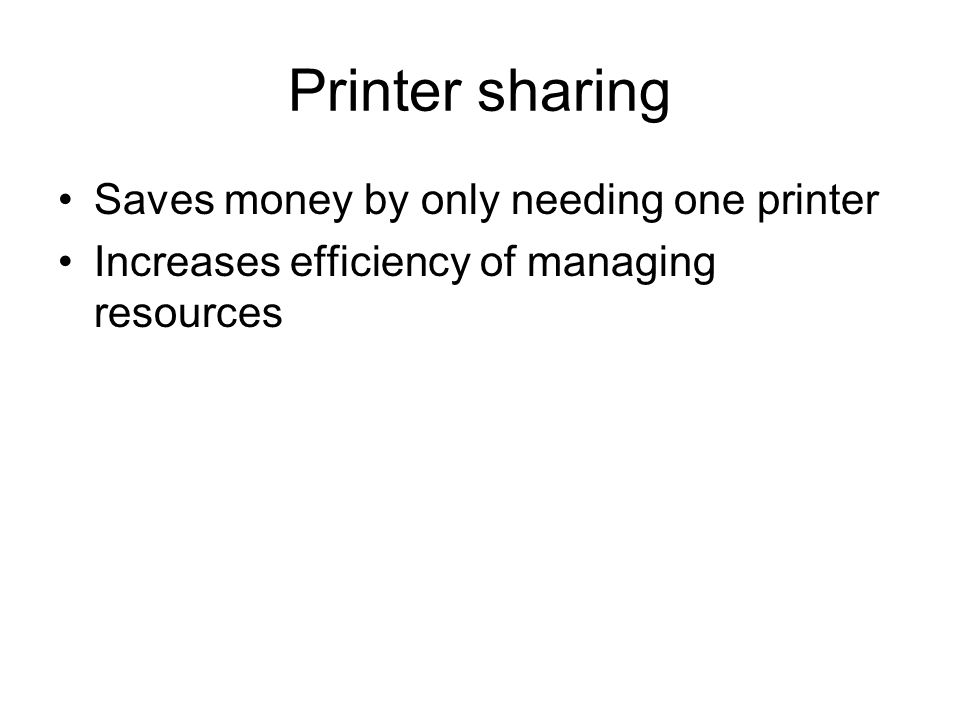 Printer sharing Saves money by only needing one printer Increases efficiency of managing resources