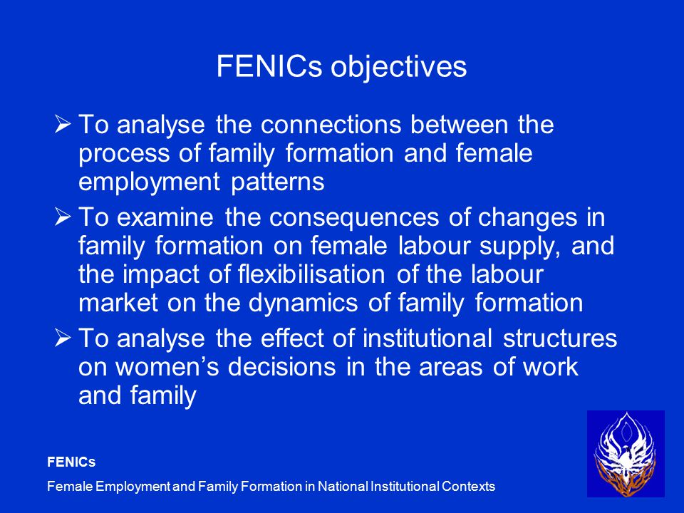 FENICs Female Employment and Family Formation in National Institutional Contexts FENICs objectives  To analyse the connections between the process of family formation and female employment patterns  To examine the consequences of changes in family formation on female labour supply, and the impact of flexibilisation of the labour market on the dynamics of family formation  To analyse the effect of institutional structures on women's decisions in the areas of work and family
