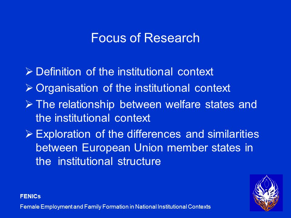 FENICs Female Employment and Family Formation in National Institutional Contexts Focus of Research  Definition of the institutional context  Organisation of the institutional context  The relationship between welfare states and the institutional context  Exploration of the differences and similarities between European Union member states in the institutional structure