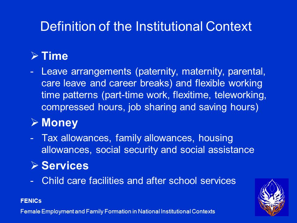 FENICs Female Employment and Family Formation in National Institutional Contexts Definition of the Institutional Context  Time -Leave arrangements (paternity, maternity, parental, care leave and career breaks) and flexible working time patterns (part-time work, flexitime, teleworking, compressed hours, job sharing and saving hours)  Money - Tax allowances, family allowances, housing allowances, social security and social assistance  Services - Child care facilities and after school services