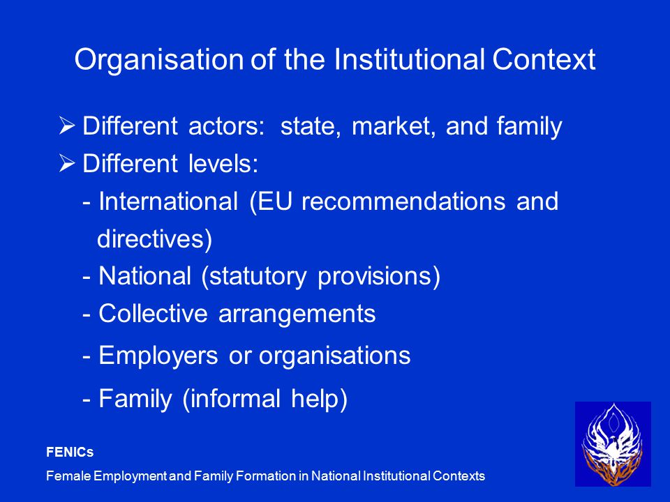 FENICs Female Employment and Family Formation in National Institutional Contexts Organisation of the Institutional Context  Different actors: state, market, and family  Different levels: - International (EU recommendations and directives) - National (statutory provisions) - Collective arrangements - Employers or organisations - Family (informal help)