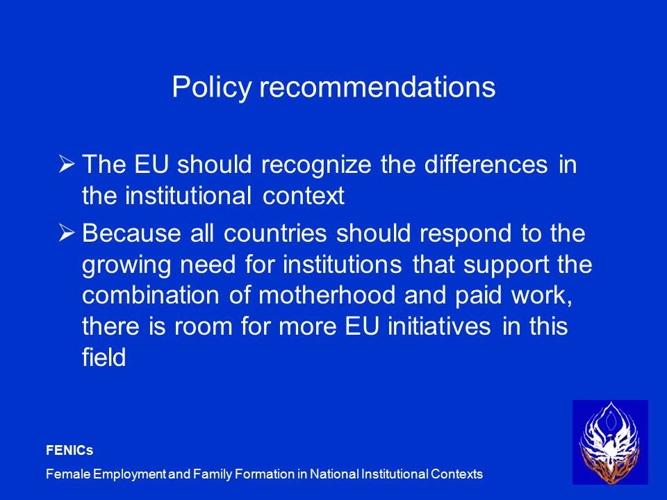 FENICs Female Employment and Family Formation in National Institutional Contexts Policy recommendations  The EU should recognize the differences in the institutional context  Because all countries should respond to the growing need for institutions that support the combination of motherhood and paid work, there is room for more EU initiatives in this field