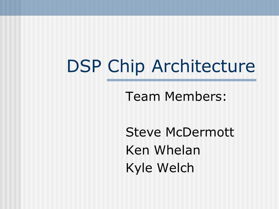 DSP Chip Architecture Team Members: Steve McDermott Ken Whelan Kyle