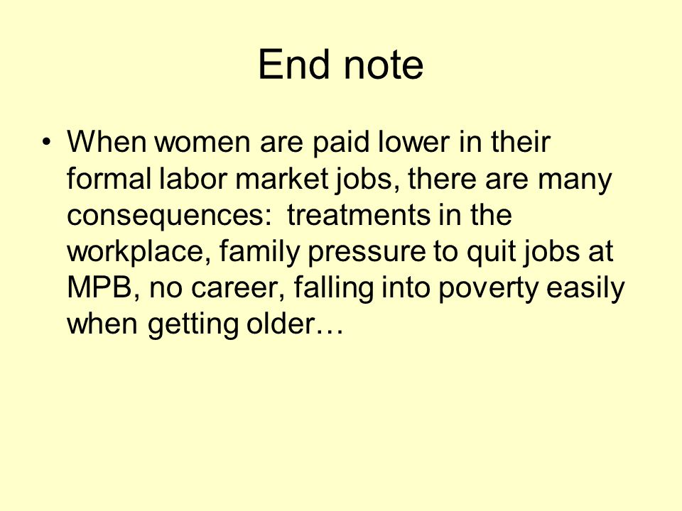End note When women are paid lower in their formal labor market jobs, there are many consequences: treatments in the workplace, family pressure to quit jobs at MPB, no career, falling into poverty easily when getting older…