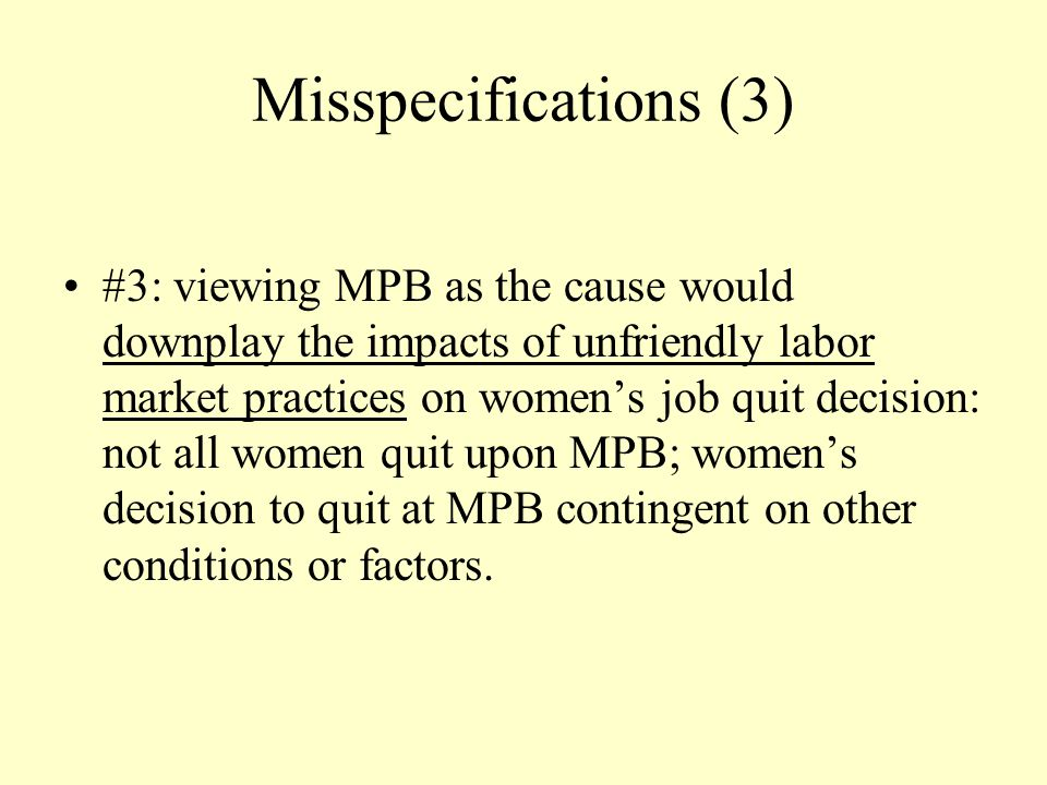 Misspecifications (3) #3: viewing MPB as the cause would downplay the impacts of unfriendly labor market practices on women's job quit decision: not all women quit upon MPB; women's decision to quit at MPB contingent on other conditions or factors.