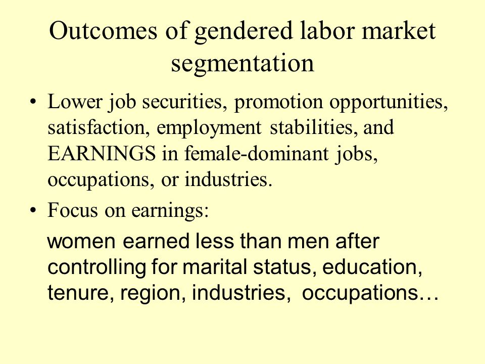 Outcomes of gendered labor market segmentation Lower job securities, promotion opportunities, satisfaction, employment stabilities, and EARNINGS in female-dominant jobs, occupations, or industries.