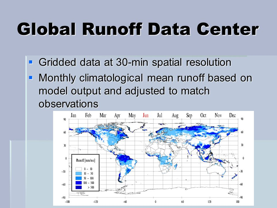 Global Runoff Data Center  Gridded data at 30-min spatial resolution  Monthly climatological mean runoff based on model output and adjusted to match observations