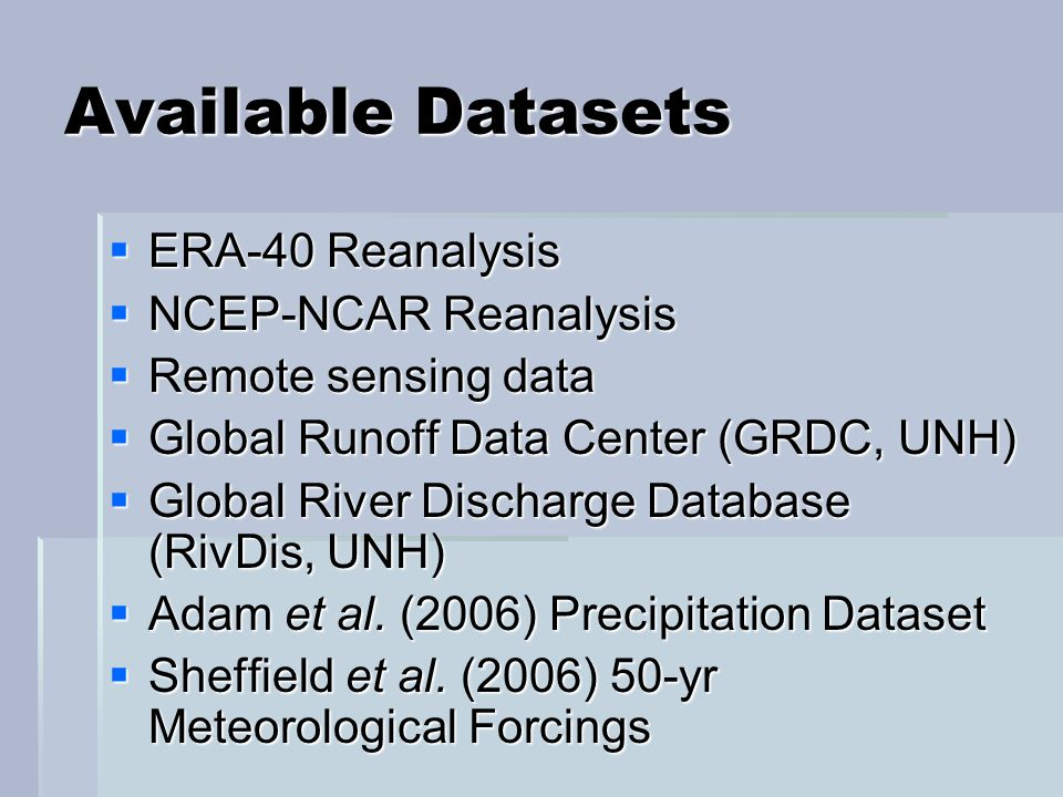 Available Datasets  ERA-40 Reanalysis  NCEP-NCAR Reanalysis  Remote sensing data  Global Runoff Data Center (GRDC, UNH)  Global River Discharge Database (RivDis, UNH)  Adam et al.