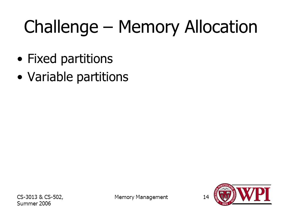 CS-3013 & CS-502, Summer 2006 Memory Management14 Challenge – Memory Allocation Fixed partitions Variable partitions