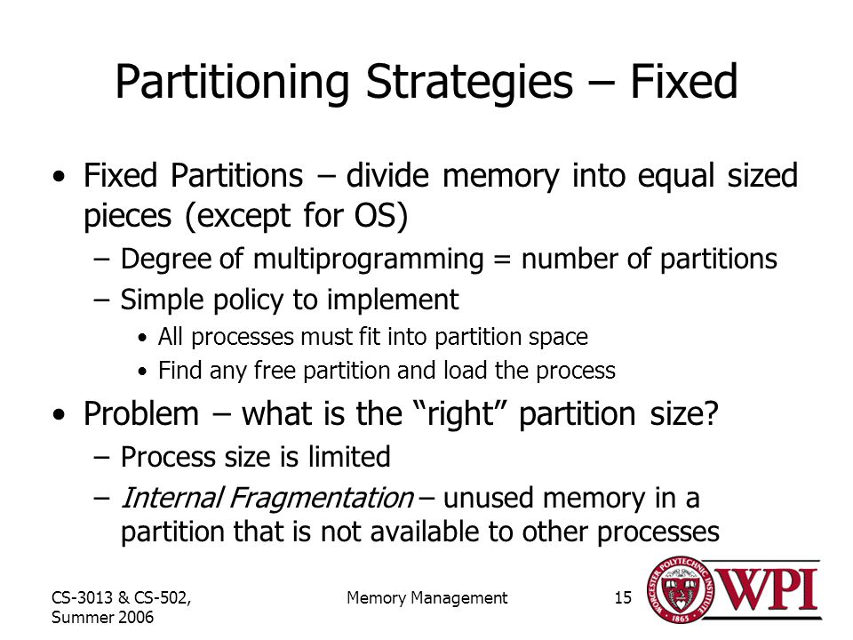 CS-3013 & CS-502, Summer 2006 Memory Management15 Partitioning Strategies – Fixed Fixed Partitions – divide memory into equal sized pieces (except for OS) –Degree of multiprogramming = number of partitions –Simple policy to implement All processes must fit into partition space Find any free partition and load the process Problem – what is the right partition size.
