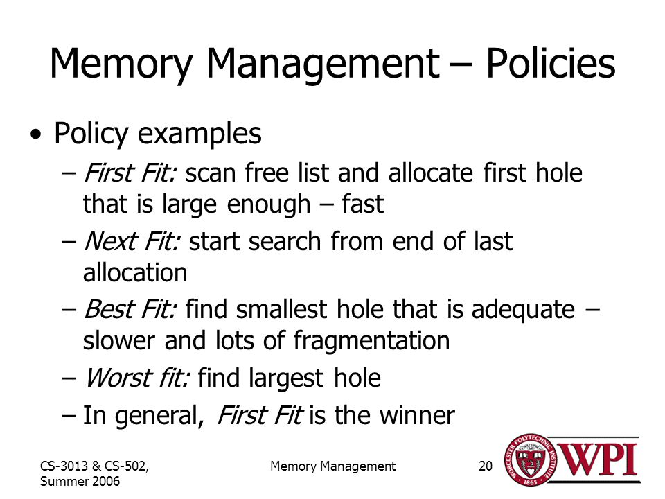 CS-3013 & CS-502, Summer 2006 Memory Management20 Memory Management – Policies Policy examples –First Fit: scan free list and allocate first hole that is large enough – fast –Next Fit: start search from end of last allocation –Best Fit: find smallest hole that is adequate – slower and lots of fragmentation –Worst fit: find largest hole –In general, First Fit is the winner