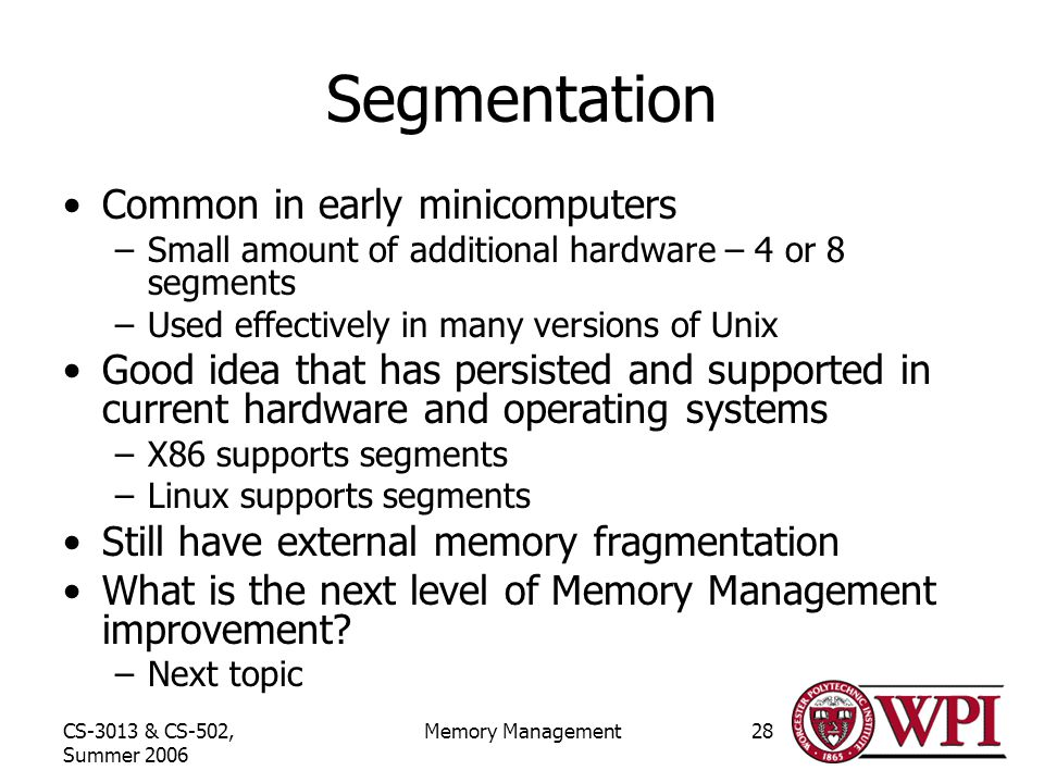 CS-3013 & CS-502, Summer 2006 Memory Management28 Segmentation Common in early minicomputers –Small amount of additional hardware – 4 or 8 segments –Used effectively in many versions of Unix Good idea that has persisted and supported in current hardware and operating systems –X86 supports segments –Linux supports segments Still have external memory fragmentation What is the next level of Memory Management improvement.
