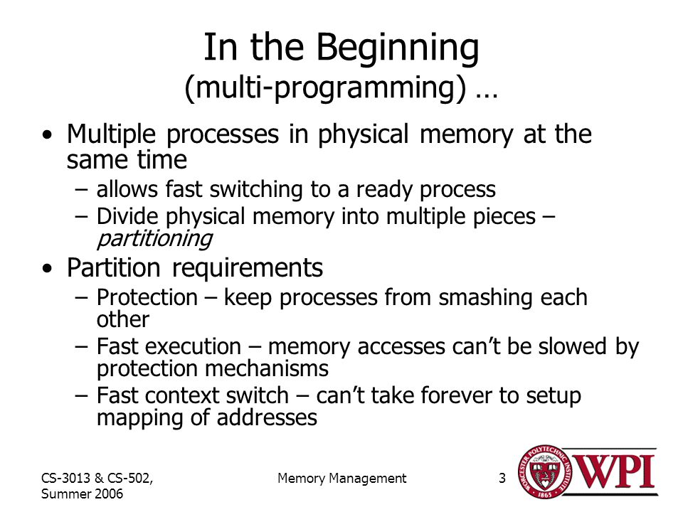 CS-3013 & CS-502, Summer 2006 Memory Management3 In the Beginning (multi-programming) … Multiple processes in physical memory at the same time –allows fast switching to a ready process –Divide physical memory into multiple pieces – partitioning Partition requirements –Protection – keep processes from smashing each other –Fast execution – memory accesses can't be slowed by protection mechanisms –Fast context switch – can't take forever to setup mapping of addresses