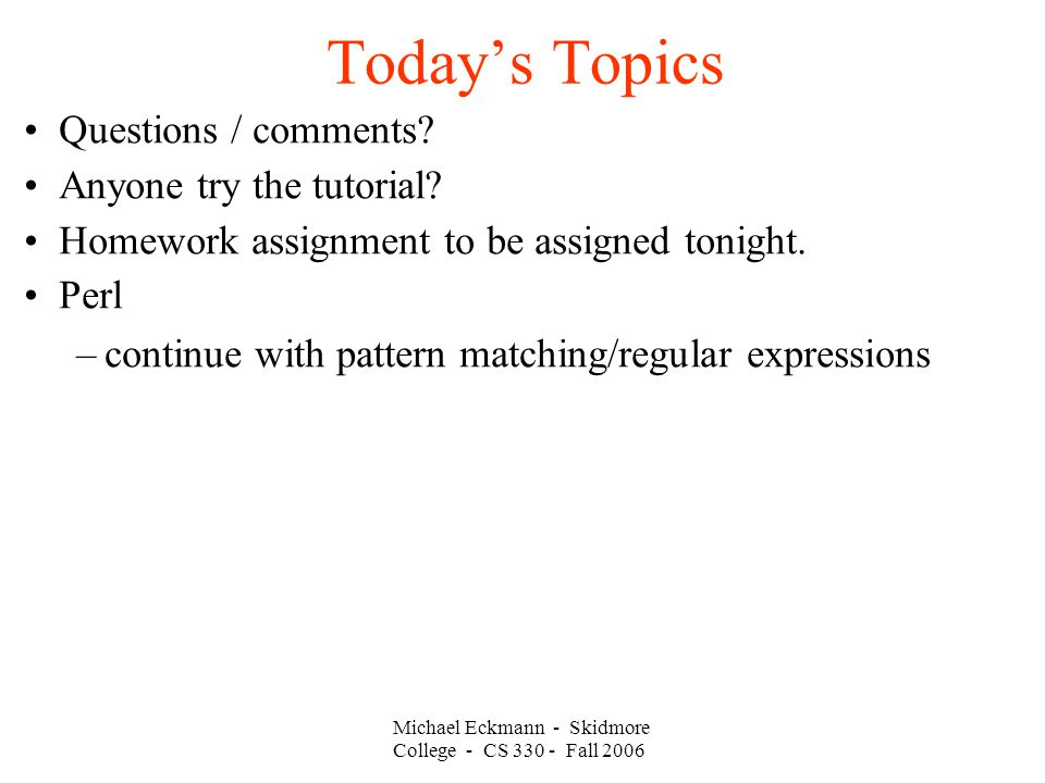 Michael Eckmann - Skidmore College - CS Fall 2006 Today's Topics Questions / comments.