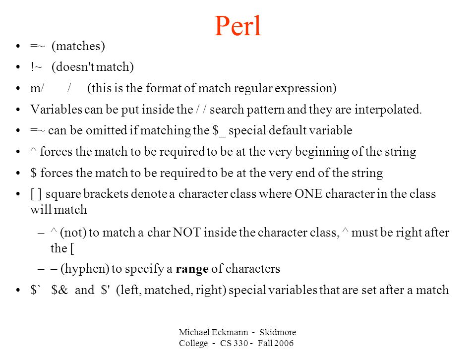 Perl Michael Eckmann - Skidmore College - CS Fall 2006 =~ (matches) !~ (doesn t match) m/ / (this is the format of match regular expression) Variables can be put inside the / / search pattern and they are interpolated.
