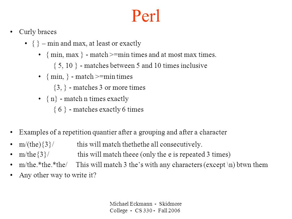 Perl Michael Eckmann - Skidmore College - CS Fall 2006 Curly braces { } – min and max, at least or exactly { min, max } - match >=min times and at most max times.