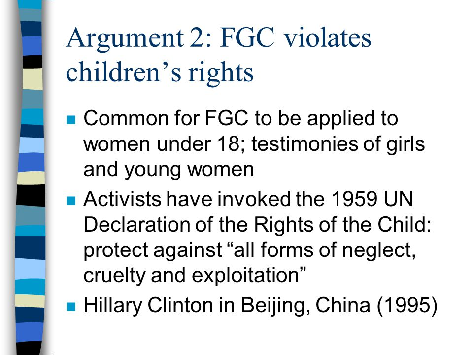 Argument 1: FGC is torture n FGC (without anesthetic) is extremely painful, sometimes associated with continued pain n Activists claim FGC violates 1984 UN Convention Against Torture and Other Cruel, Inhuman or Degrading Treatment or Punishment (CATCID): – any act by which severe pain or suffering, whether physical or mental, is intentionally inflicted on a person by or with the collusion of an agent of the government