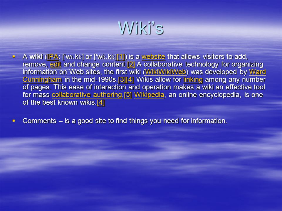 Wiki's  A wiki (IPA: [ ˈ w ɪ.ki ː ] or [ ˈ wi ː.ki ː ][1]) is a website that allows visitors to add, remove, edit and change content.[2] A collaborative technology for organizing information on Web sites, the first wiki (WikiWikiWeb) was developed by Ward Cunningham in the mid-1990s.[3][4] Wikis allow for linking among any number of pages.