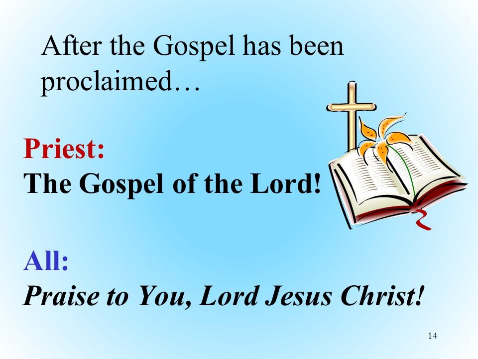 After the Gospel has been proclaimed… Priest: The Gospel of the Lord.